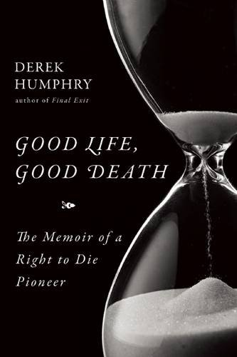 Good Life, Good Death: The Memoir of a Right to Die Pioneer by Derek Humphry